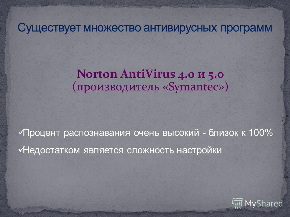 Norton AntiVirus 4.0 и 5.0 (производитель «Symantec») Процент распознавания очень высокий - близок к 100% Недостатком является сложность настройки
