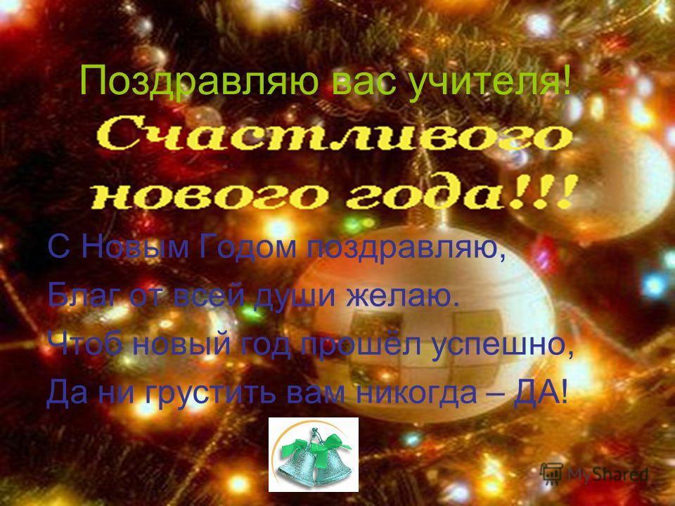 Поздравляю вас учителя! С Новым Годом поздравляю, Благ от всей души желаю. Чтоб новый год прошёл успешно, Да ни грустить вам никогда – ДА!