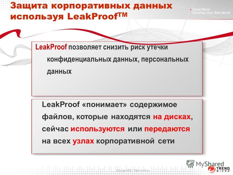 Copyright 2008 - Trend Micro Inc. Защита корпоративных данных используя LeakProof TM LeakProof позволяет снизить риск утечки конфиденциальных данных, персональных данных LeakProof «понимает» содержимое файлов, которые находятся на дисках, сейчас испо