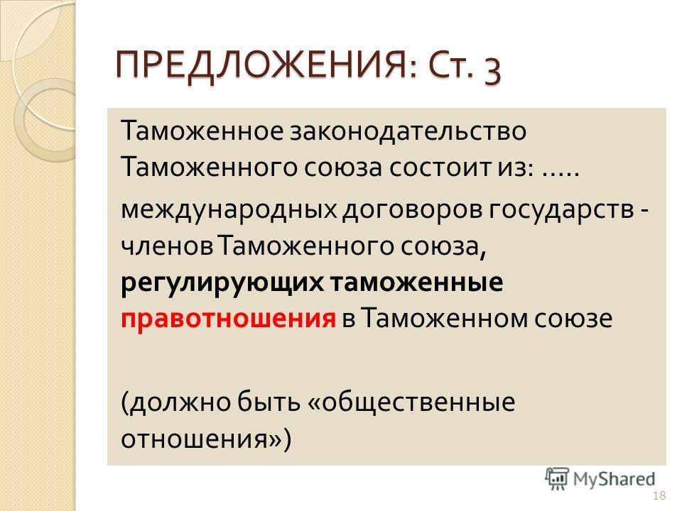 ПРЕДЛОЖЕНИЯ : Ст. 3 Таможенное законодательство Таможенного союза состоит из : ….. международных договоров государств - членов Таможенного союза, регулирующих таможенные правотношения в Таможенном союзе ( должно быть « общественные отношения ») 18