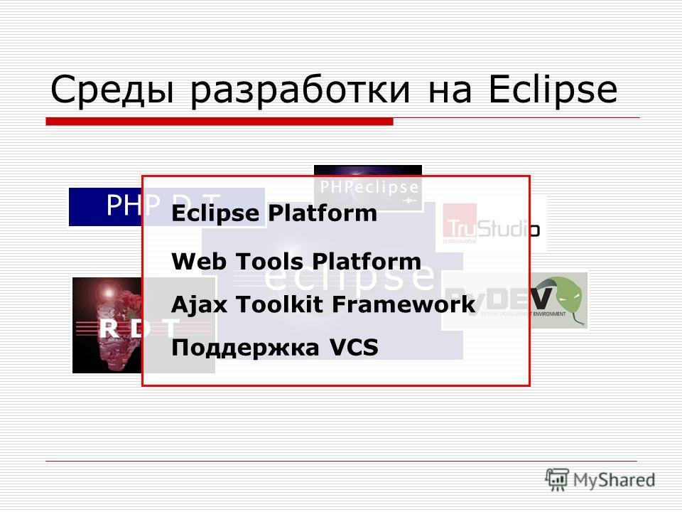 Среды разработки на Eclipse PHP D.T. Eclipse Platform Web Tools Platform Ajax Toolkit Framework Поддержка VCS