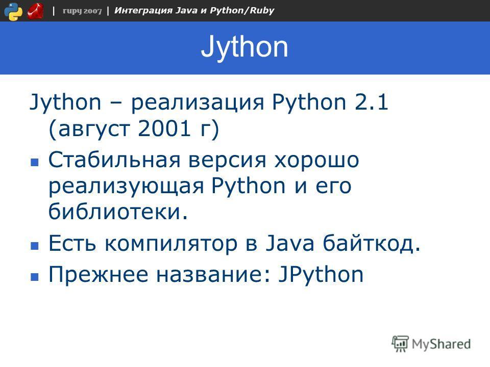 Jython Jython – реализация Python 2.1 (август 2001 г) Стабильная версия хорошо реализующая Python и его библиотеки. Есть компилятор в Java байткод. Прежнее название: JPython