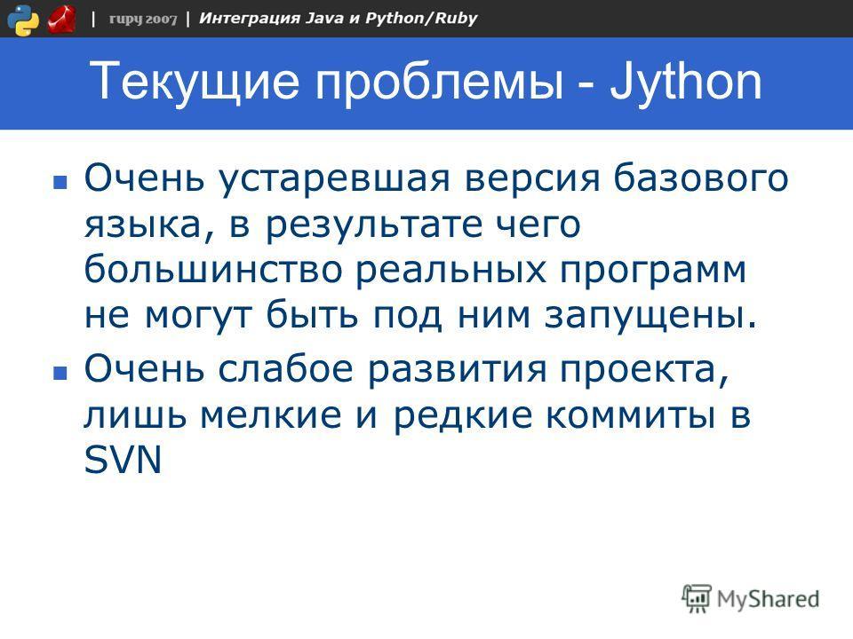 Текущие проблемы - Jython Очень устаревшая версия базового языка, в результате чего большинство реальных программ не могут быть под ним запущены. Очень слабое развития проекта, лишь мелкие и редкие коммиты в SVN