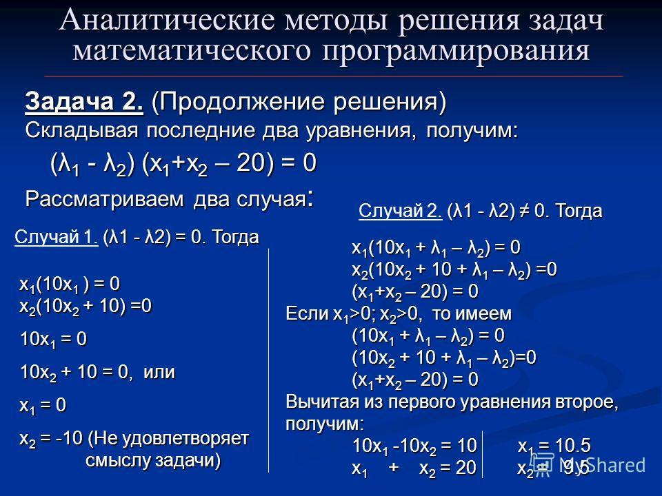 Аналитические методы решения задач математического программирования Задача 2. (Продолжение решения) Складывая последние два уравнения, получим: (λ 1 - λ 2 ) (х 1 +x 2 – 20) = 0 Рассматриваем два случая : х 1 (10x 1 ) = 0 х 2 (10x 2 + 10) =0 10x 1 = 0