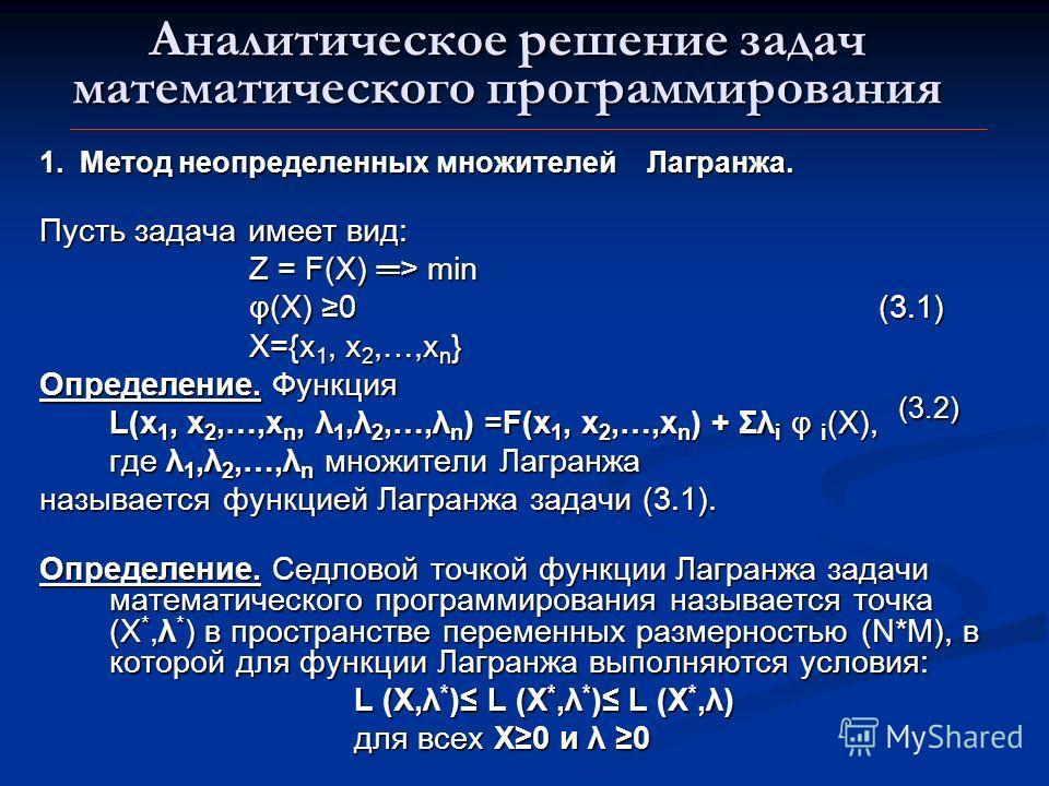 Аналитическое решение задач математического программирования 1. Метод неопределенных множителей Лагранжа. Пусть задача имеет вид: Z = F(X) > min φ(X) 0 (3.1) X={x 1, x 2,…,x n } Определение. Функция L(x 1, x 2,…,x n, λ 1,λ 2,…,λ n ) =F(x 1, x 2,…,x n