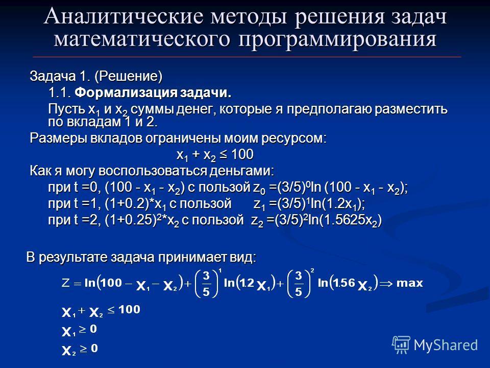 Аналитические методы решения задач математического программирования Задача 1. (Решение) 1.1. Формализация задачи. Пусть х 1 и х 2 суммы денег, которые я предполагаю разместить по вкладам 1 и 2. Размеры вкладов ограничены моим ресурсом: х 1 + х 2 100