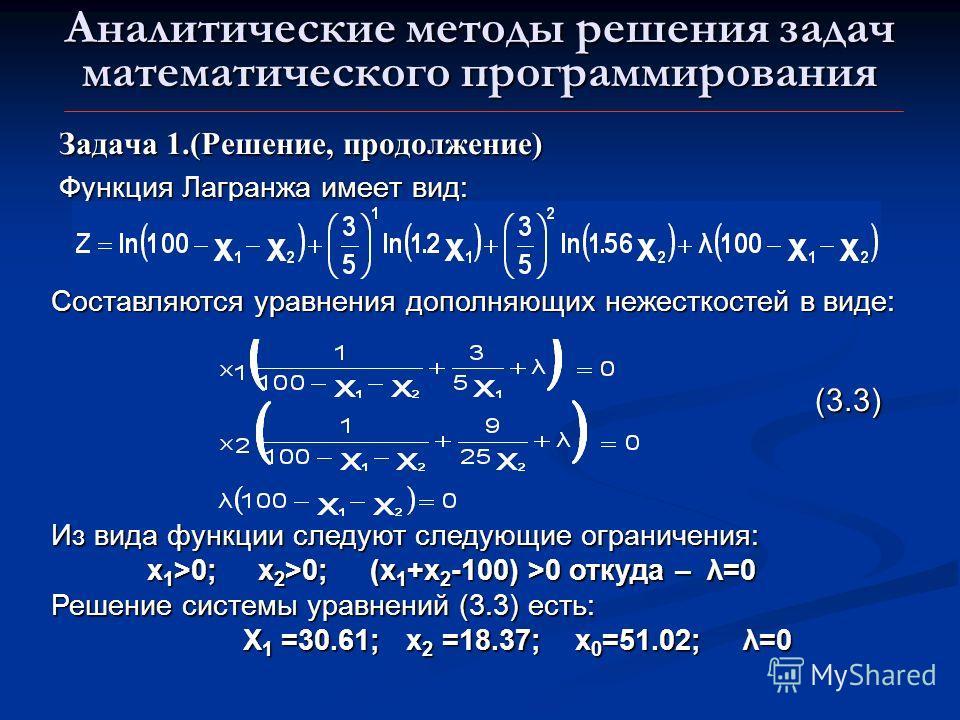 Аналитические методы решения задач математического программирования Задача 1.(Решение, продолжение) Функция Лагранжа имеет вид: Составляются уравнения дополняющих нежесткостей в виде: Из вида функции следуют следующие ограничения: x 1 >0; x 2 >0; (x