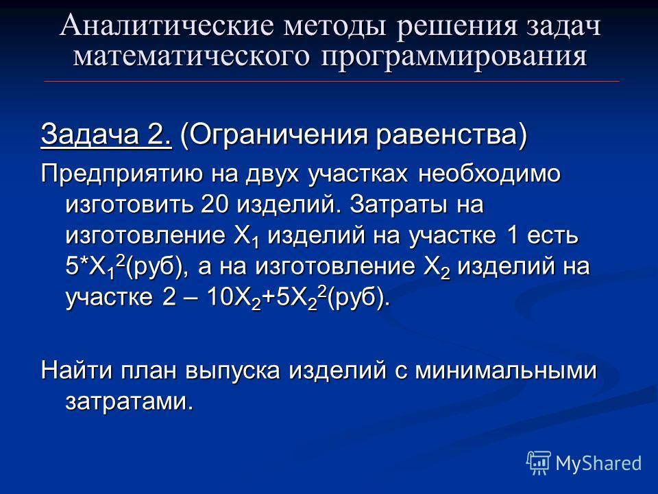 Аналитические методы решения задач математического программирования Задача 2. (Ограничения равенства) Предприятию на двух участках необходимо изготовить 20 изделий. Затраты на изготовление Х 1 изделий на участке 1 есть 5*Х 1 2 (руб), а на изготовлени