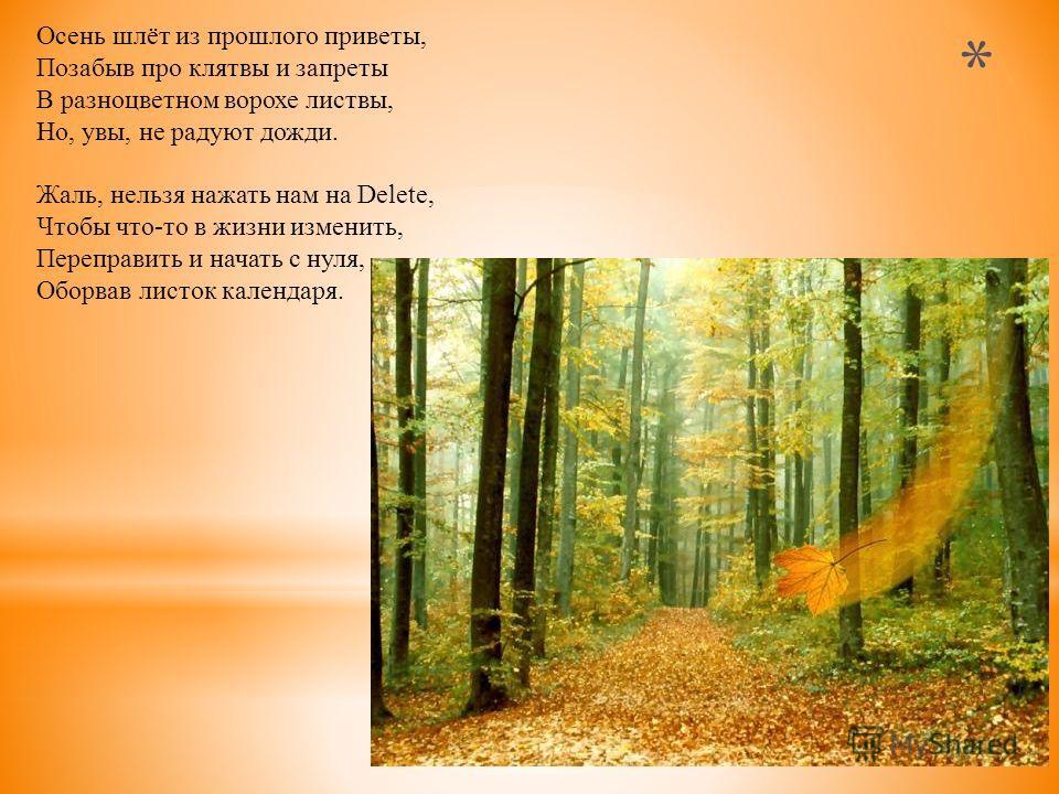 Осень шлёт из прошлого приветы, Позабыв про клятвы и запреты В разноцветном ворохе листвы, Но, увы, не радуют дожди. Жаль, нельзя нажать нам на Delete, Чтобы что-то в жизни изменить, Переправить и начать с нуля, Оборвав листок календаря.
