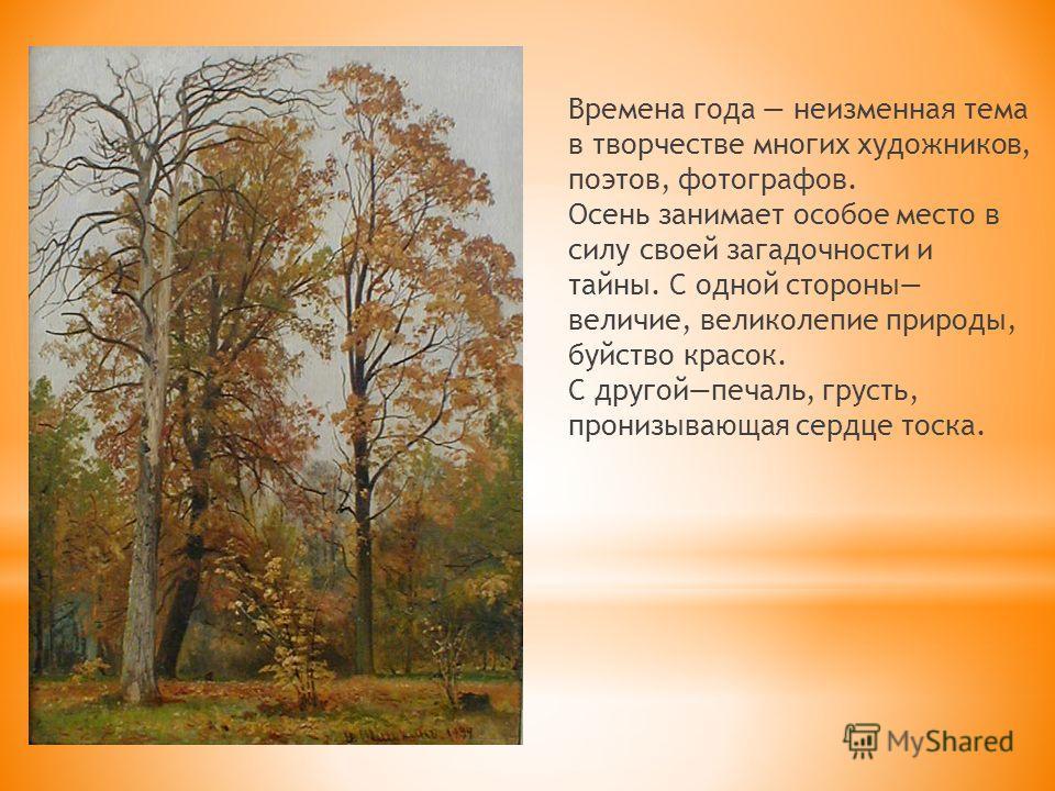 Времена года неизменная тема в творчестве многих художников, поэтов, фотографов. Осень занимает особое место в силу своей загадочности и тайны. С одной стороны величие, великолепие природы, буйство красок. С другойпечаль, грусть, пронизывающая сердце