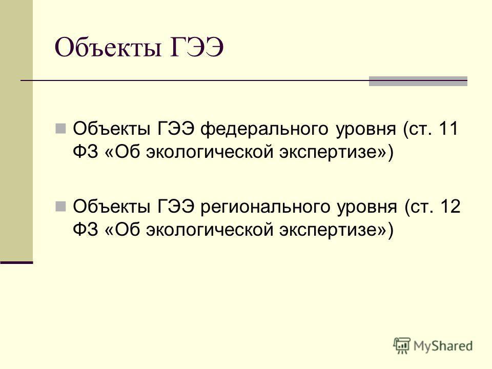 Объекты ГЭЭ Объекты ГЭЭ федерального уровня (ст. 11 ФЗ «Об экологической экспертизе») Объекты ГЭЭ регионального уровня (ст. 12 ФЗ «Об экологической экспертизе»)