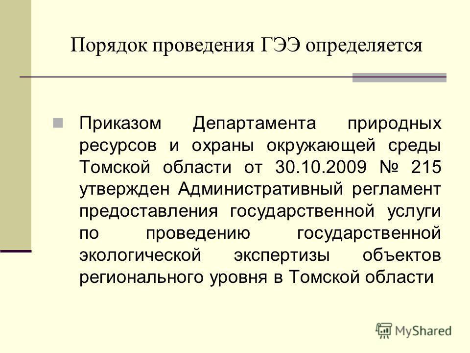 Порядок проведения ГЭЭ определяется Приказом Департамента природных ресурсов и охраны окружающей среды Томской области от 30.10.2009 215 утвержден Административный регламент предоставления государственной услуги по проведению государственной экологич