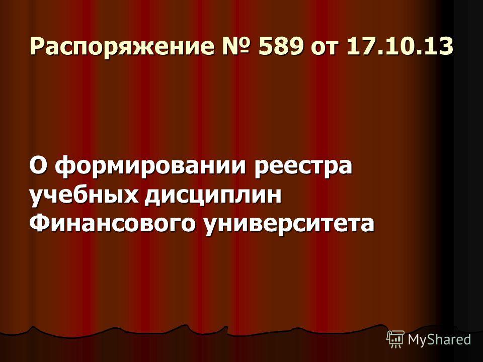 Распоряжение 589 от 17.10.13 О формировании реестра учебных дисциплин Финансового университета