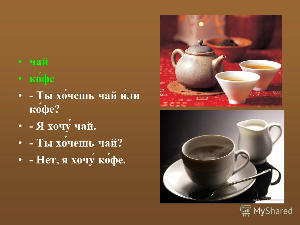чай ко́фе - Ты хо́чешь чай и́ли ко́фе? - Я хочу́ чай. - Ты хо́чешь чай? - Нет, я хочу́ ко́фе.