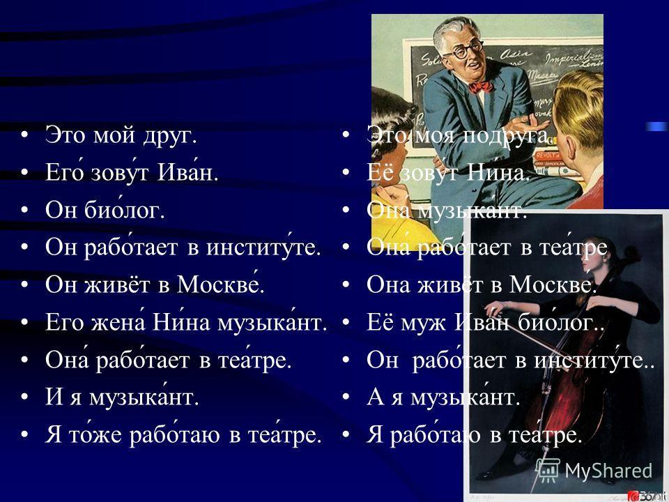 Это мой друг. Его́ зову́т Ива́н. Он био́лог. Он рабо́тает в институ́те. Он живёт в Москве́. Его жена́ Ни́на музыка́нт. Она́ рабо́тает в теа́тре. И я музыка́нт. Я то́же рабо́таю в теа́тре. Это моя подруга. Её зову́т Ни́на. Она́ музыка́нт. Она́ рабо́та