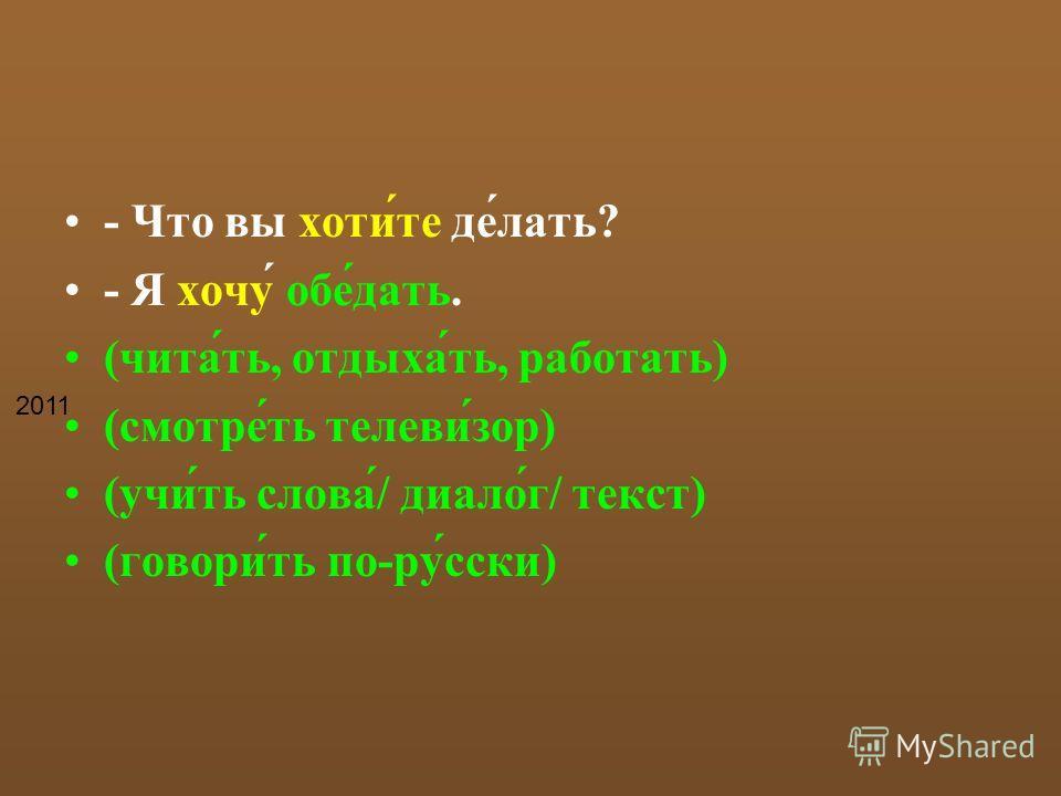 - Что вы хоти́те де́лать? - Я хочу́ обе́дать. (чита́ть, отдыха́ть, работать) (смотре́ть телеви́зор) (учи́ть слова́/ диало́г/ текст) (говори́ть по-ру́сски) 2011