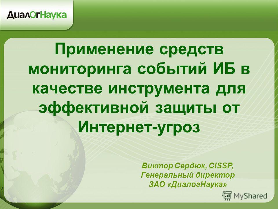 Применение средств мониторинга событий ИБ в качестве инструмента для эффективной защиты от Интернет-угроз Виктор Сердюк, CISSP, Генеральный директор ЗАО «ДиалогНаука»