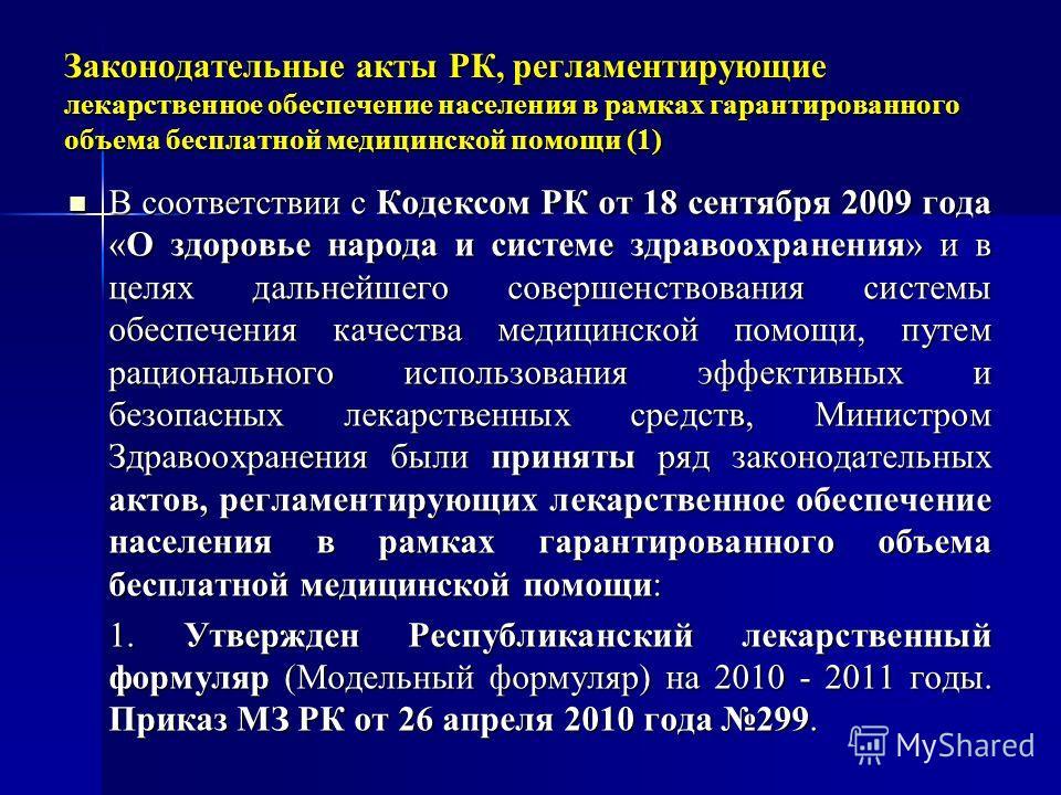 Законодательные акты РК, регламентирующие лекарственное обеспечение населения в рамках гарантированного объема бесплатной медицинской помощи (1) В соответствии с Кодексом РК от 18 сентября 2009 года «О здоровье народа и системе здравоохранения» и в ц