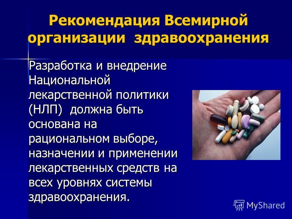 Рекомендация Всемирной организации здравоохранения Разработка и внедрение Национальной лекарственной политики (НЛП) должна быть основана на рациональном выборе, назначении и применении лекарственных средств на всех уровнях системы здравоохранения. Ра