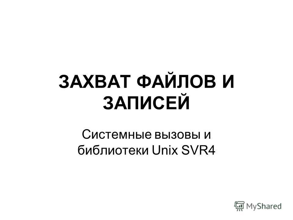 ЗАХВАТ ФАЙЛОВ И ЗАПИСЕЙ Системные вызовы и библиотеки Unix SVR4