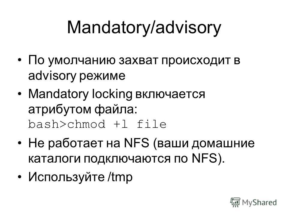 Mandatory/advisory По умолчанию захват происходит в advisory режиме Mandatory locking включается атрибутом файла: bash>chmod +l file Не работает на NFS (ваши домашние каталоги подключаются по NFS). Используйте /tmp