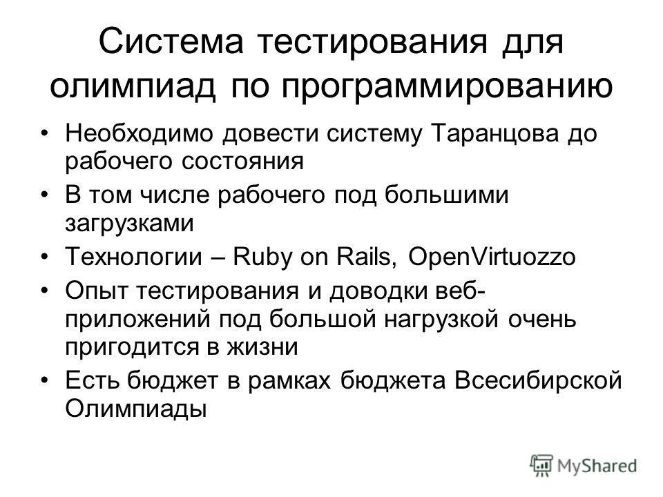 Система тестирования для олимпиад по программированию Необходимо довести систему Таранцова до рабочего состояния В том числе рабочего под большими загрузками Технологии – Ruby on Rails, OpenVirtuozzo Опыт тестирования и доводки веб- приложений под бо