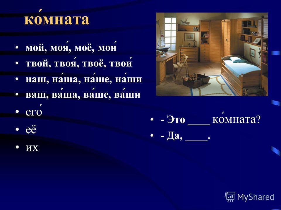 ко́мната мой, моя́, моё, мои́ твой, твоя́, твоё, твои́ наш, на́ша, на́ше, на́ши ваш, ва́ша, ва́ше, ва́ши его́ её их - Это ____ ко́мната ? - Да, ____.