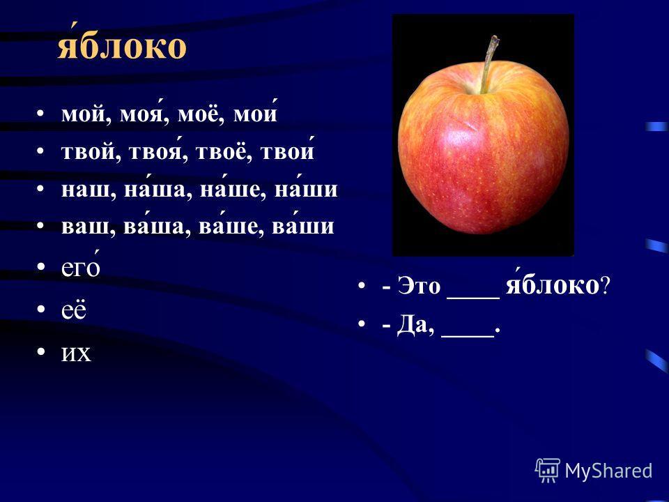 яблоко мой, моя́, моё, мои́ твой, твоя́, твоё, твои́ наш, на́ша, на́ше, на́ши ваш, ва́ша, ва́ше, ва́ши его́ её их - Это ____ яблоко ? - Да, ____.