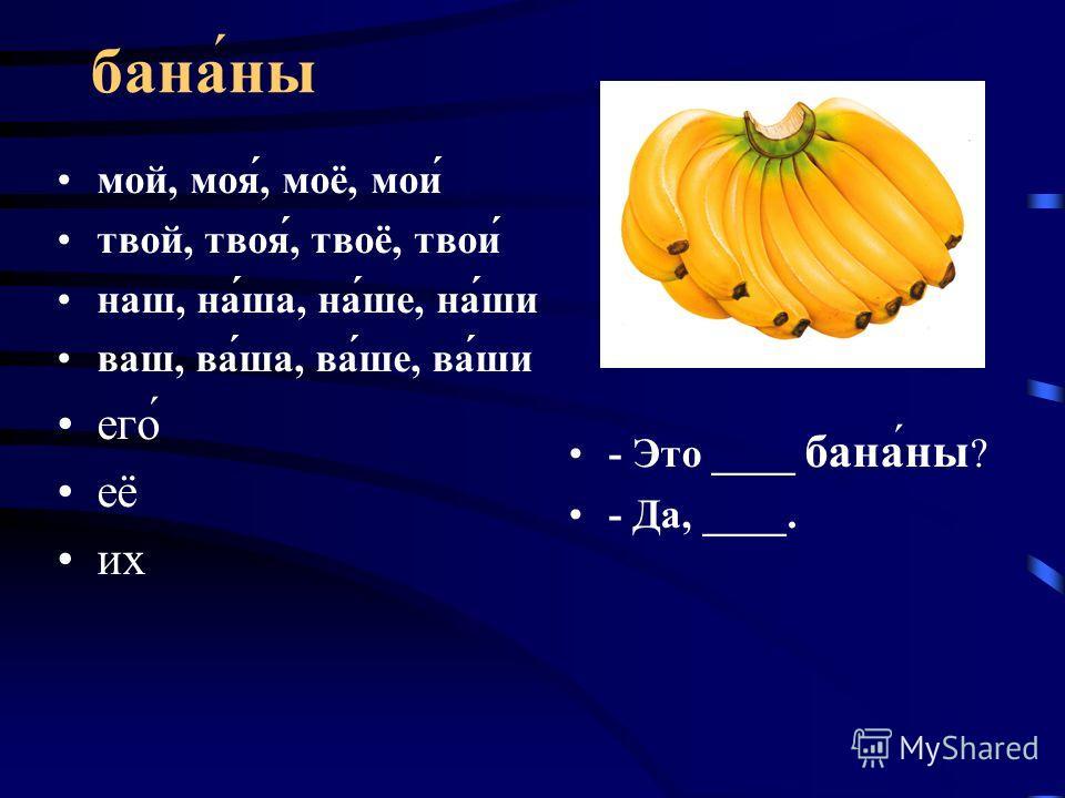 бананы мой, моя́, моё, мои́ твой, твоя́, твоё, твои́ наш, на́ша, на́ше, на́ши ваш, ва́ша, ва́ше, ва́ши его́ её их - Это ____ бананы ? - Да, ____.