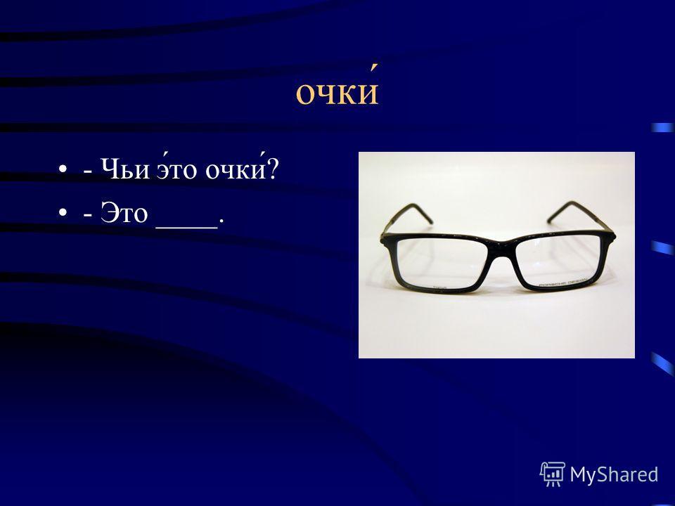 очки - Чьи э́то очки́? - Это ____.