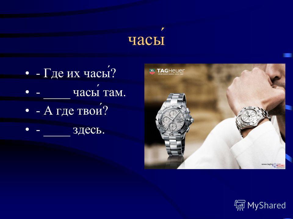 часы - Где их часы́? - ____ часы́ там. - А где твои́? - ____ здесь.