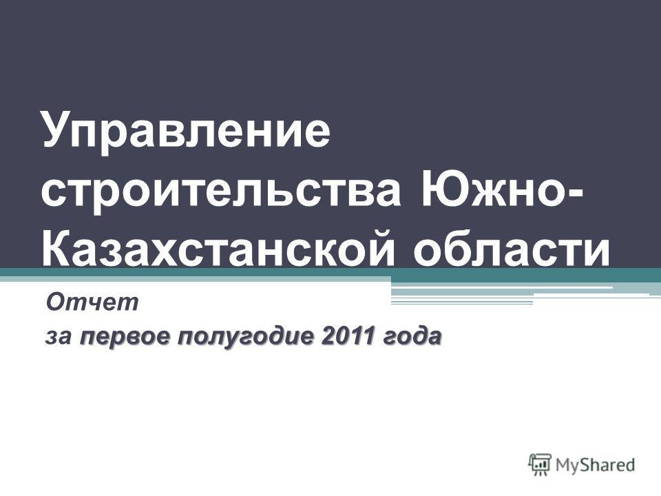 Управление строительства Южно- Казахстанской области Отчет первое полугодие 2011 года за первое полугодие 2011 года