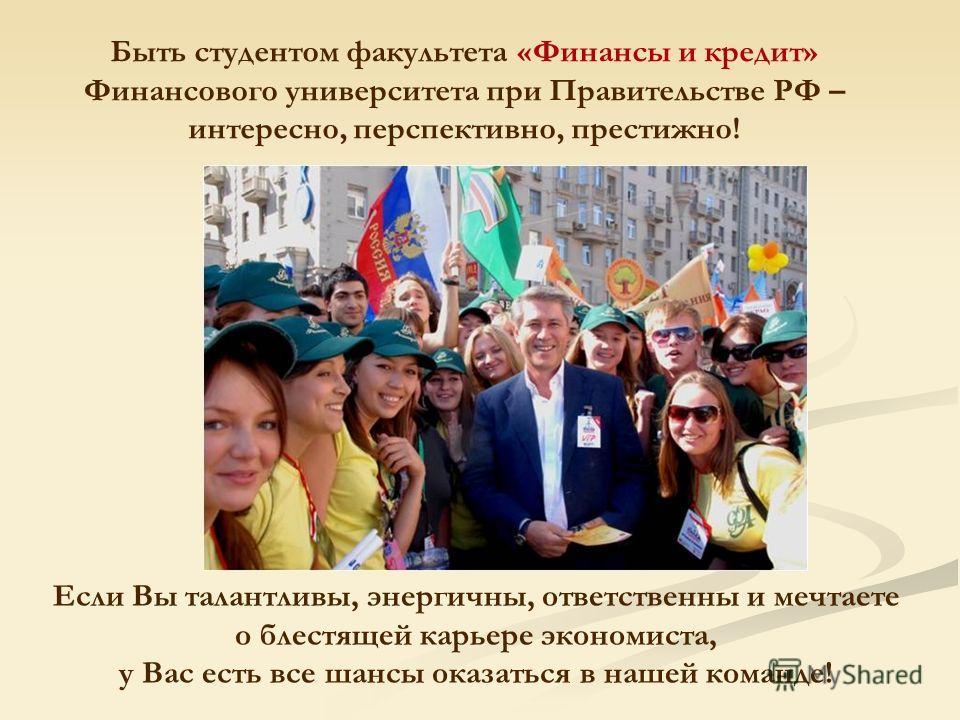 Быть студентом факультета «Финансы и кредит» Финансового университета при Правительстве РФ – интересно, перспективно, престижно! Если Вы талантливы, энергичны, ответственны и мечтаете о блестящей карьере экономиста, у Вас есть все шансы оказаться в н