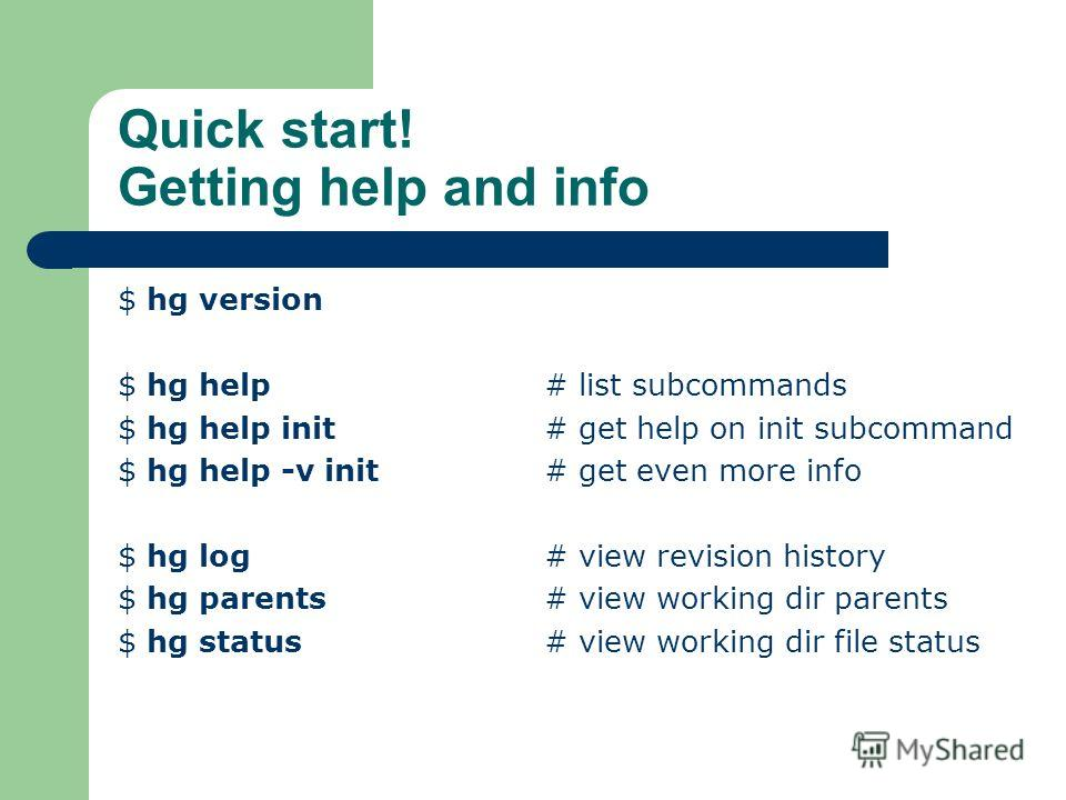 Quick start! Getting help and info $ hg version $ hg help # list subcommands $ hg help init # get help on init subcommand $ hg help -v init # get even more info $ hg log # view revision history $ hg parents # view working dir parents $ hg status # vi