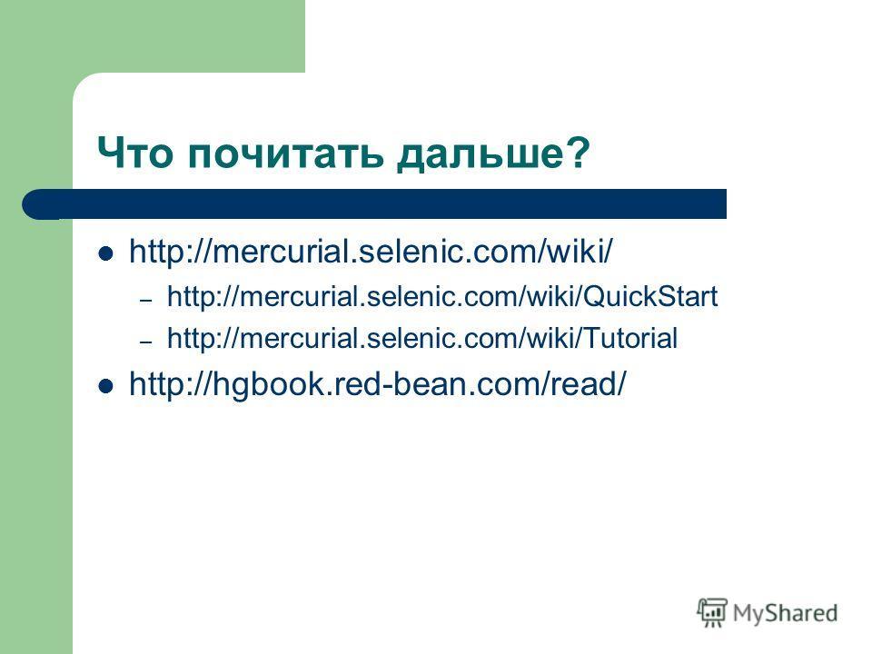 Что почитать дальше? http://mercurial.selenic.com/wiki/ – http://mercurial.selenic.com/wiki/QuickStart – http://mercurial.selenic.com/wiki/Tutorial http://hgbook.red-bean.com/read/