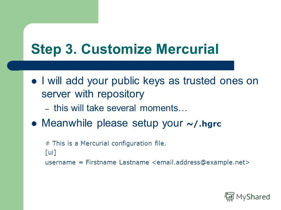 Step 3. Customize Mercurial I will add your public keys as trusted ones on server with repository – this will take several moments… Meanwhile please setup your ~/.hgrc # This is a Mercurial configuration file. [ui] username = Firstname Lastname
