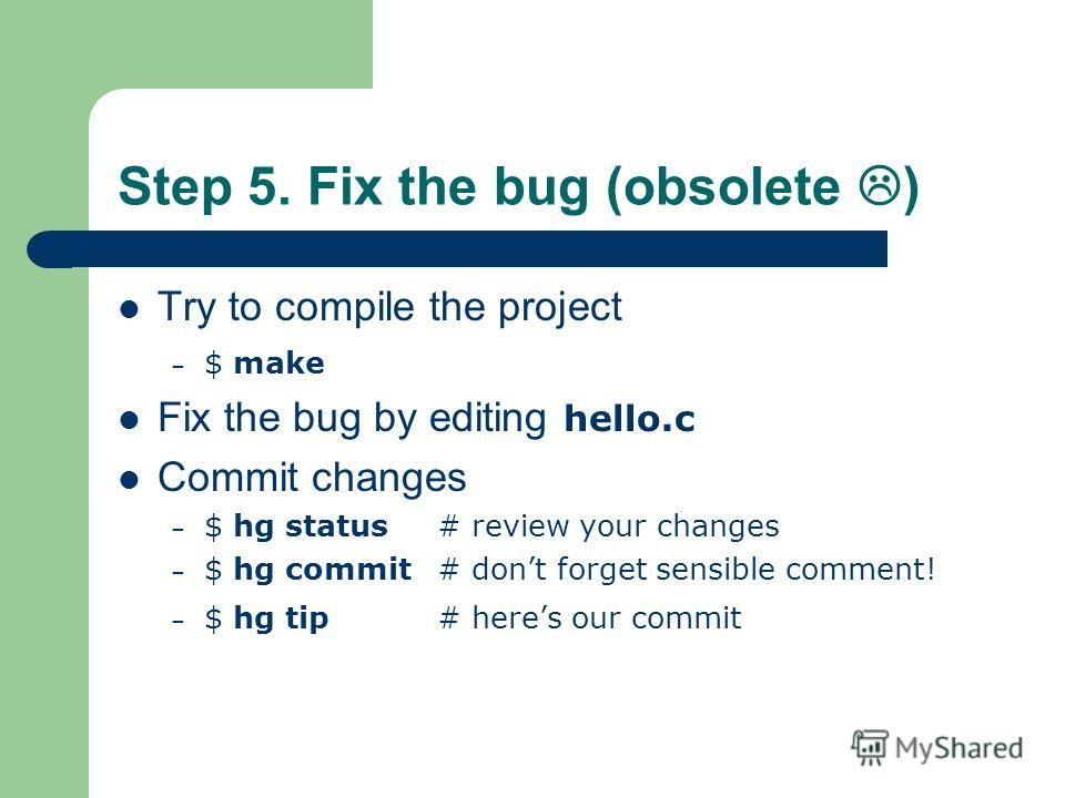 Step 5. Fix the bug (obsolete ) Try to compile the project – $ make Fix the bug by editing hello.c Commit changes – $ hg status # review your changes – $ hg commit # dont forget sensible comment! – $ hg tip# heres our commit
