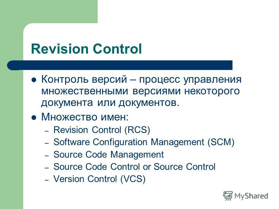 Revision Control Контроль версий – процесс управления множественными версиями некоторого документа или документов. Множество имен: – Revision Control (RCS) – Software Configuration Management (SCM) – Source Code Management – Source Code Control or So
