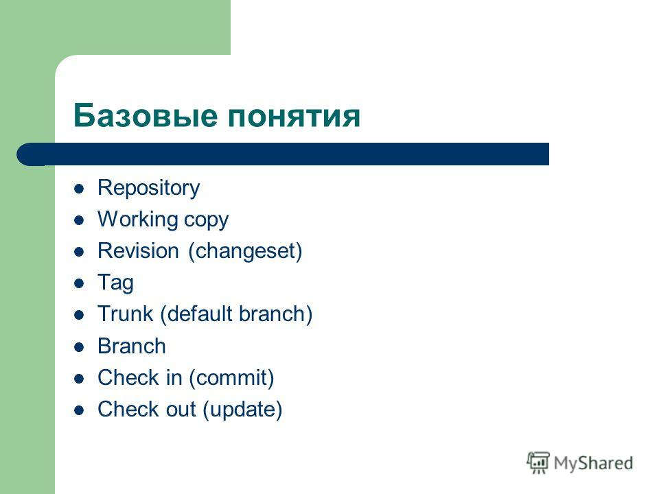 Базовые понятия Repository Working copy Revision (changeset) Tag Trunk (default branch) Branch Check in (commit) Check out (update)
