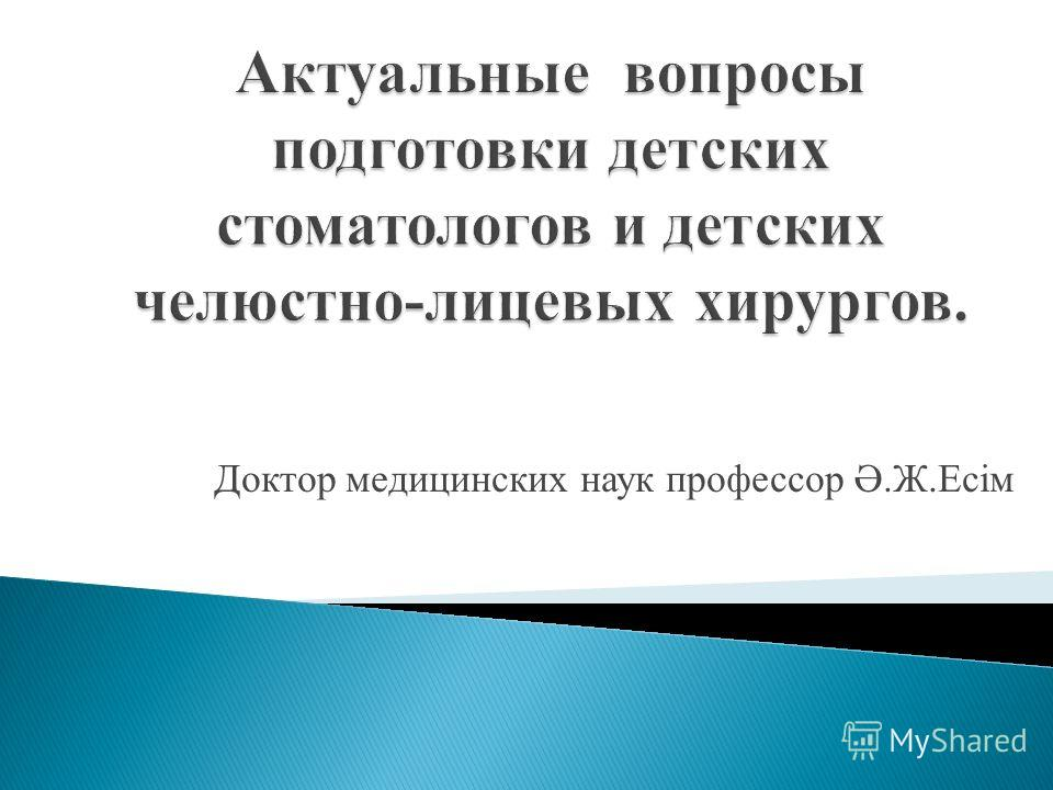 Доктор медицинских наук профессор Ә.Ж.Есiм