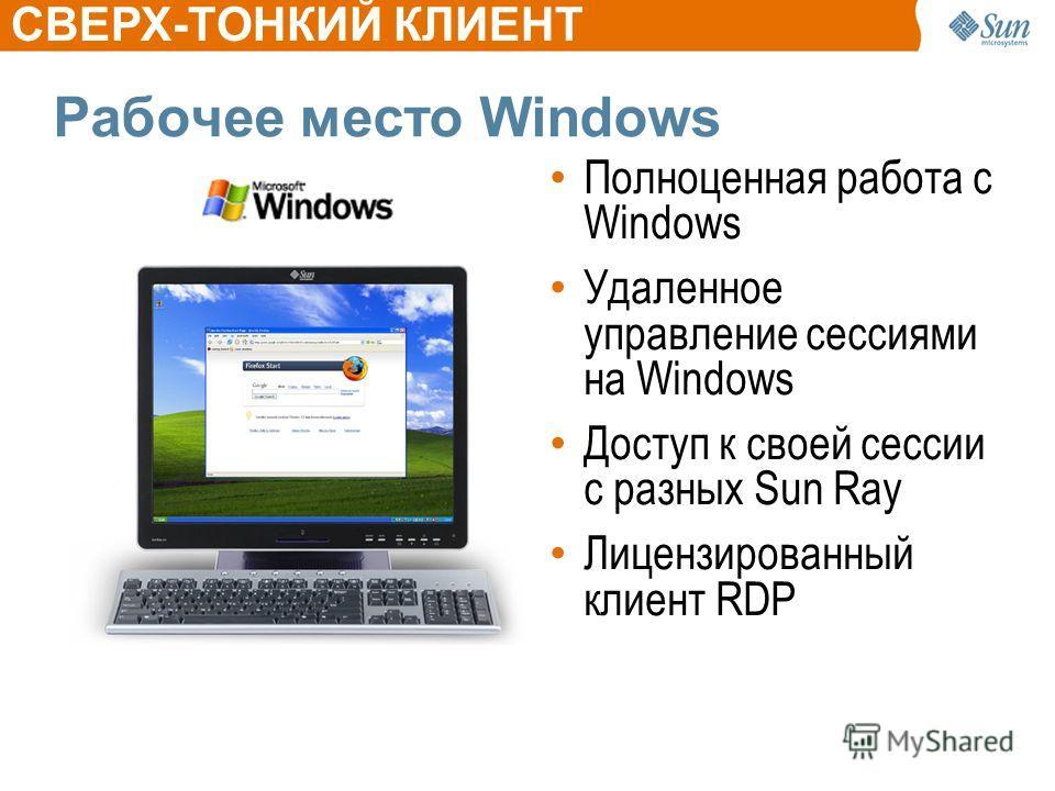 Рабочее место Windows Полноценная работа с Windows Удаленное управление сессиями на Windows Доступ к своей сессии с разных Sun Ray Лицензированный клиент RDP CВЕРХ-ТОНКИЙ КЛИЕНТ