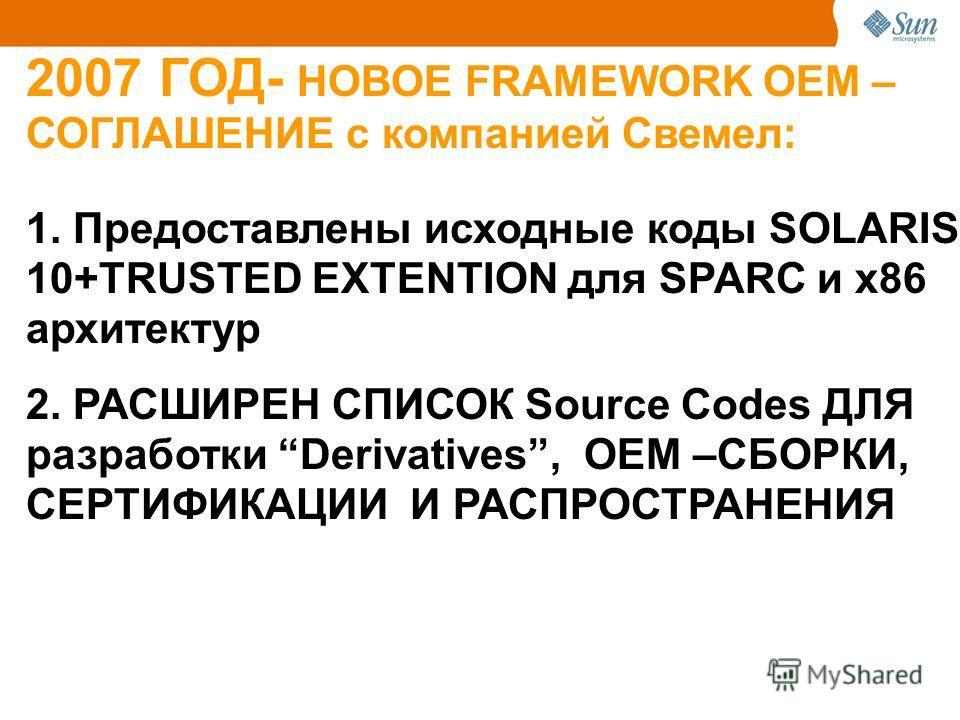 2007 ГОД- НОВОЕ FRAMEWORK ОЕМ – СОГЛАШЕНИЕ с компанией Свемел: 1. Предоставлены исходные коды SOLARIS 10+TRUSTED EXTENTION для SPARC и x86 архитектур 2. РАСШИРЕН СПИСОК Source Codes ДЛЯ разработки Derivatives, ОЕМ –СБОРКИ, СЕРТИФИКАЦИИ И РАСПРОСТРАНЕ