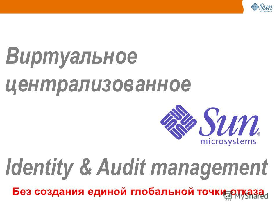 VIRTUAL Виртуальное централизованное Identity & Audit management Без создания единой глобальной точки отказа