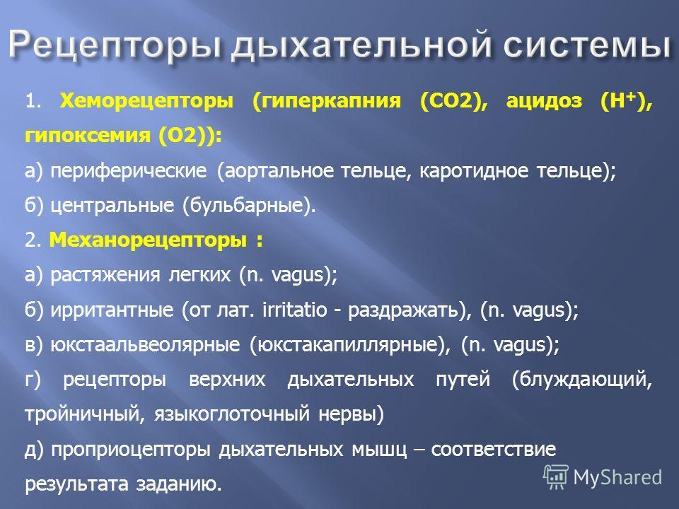 1. Хеморецепторы (гиперкапния (СО2), ацидоз (Н + ), гипоксемия (О2)): а) периферические (аортальное тельце, каротидное тельце); б) центральные (бульбарные). 2. Механорецепторы : а) растяжения легких (n. vagus); б) ирритантные (от лат. irritatio - раз