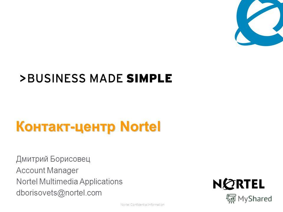 Nortel Confidential Information Контакт-центр Nortel Дмитрий Борисовец Account Manager Nortel Multimedia Applications dborisovets@nortel.com