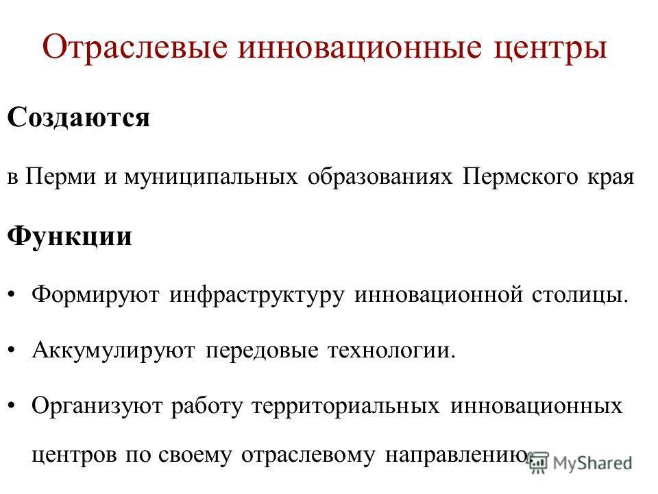 Создаются в Перми и муниципальных образованиях Пермского края Функции Формируют инфраструктуру инновационной столицы. Аккумулируют передовые технологии. Организуют работу территориальных инновационных центров по своему отраслевому направлению. Отрасл