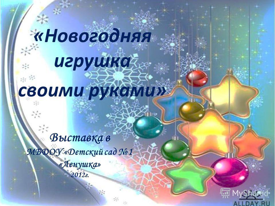 Выставка в МБДОУ «Детский сад 1 «Аенушка» 2012г. «Новогодняя игрушка своими руками»