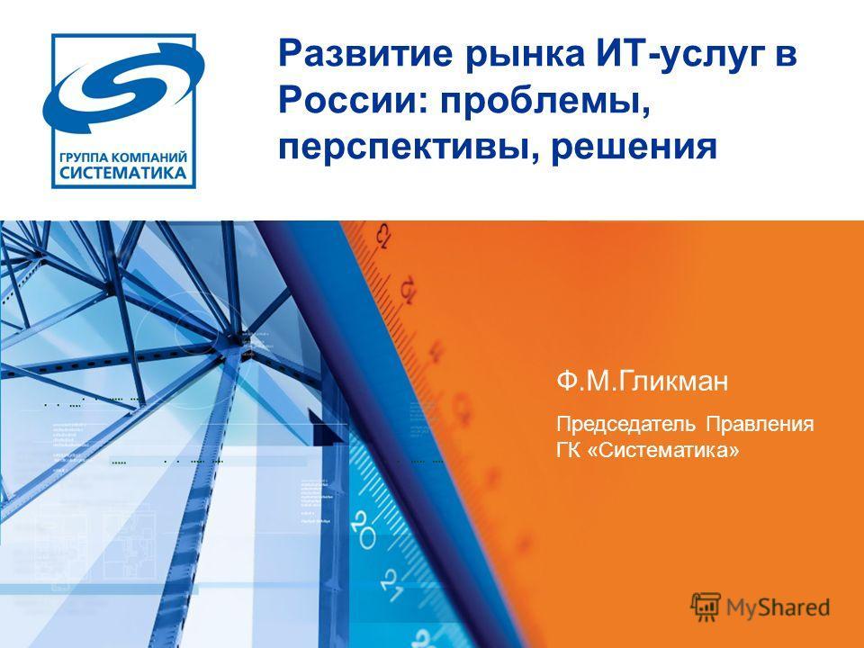 Развитие рынка ИТ-услуг в России: проблемы, перспективы, решения Ф.М.Гликман Председатель Правления ГК «Систематика»