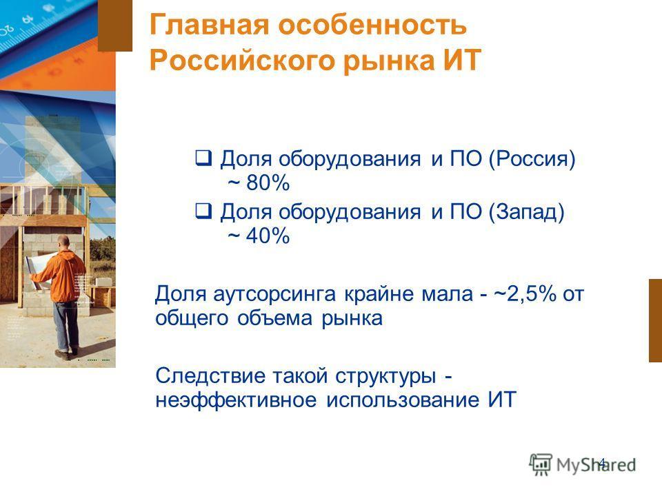 4 Главная особенность Российского рынка ИТ Доля оборудования и ПО (Россия) ~ 80% Доля оборудования и ПО (Запад) ~ 40% Доля аутсорсинга крайне мала - ~2,5% от общего объема рынка Следствие такой структуры - неэффективное использование ИТ