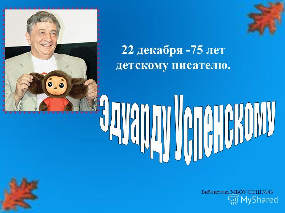 22 декабря -75 лет детскому писателю. Библиотека МБОУ СОШ 43